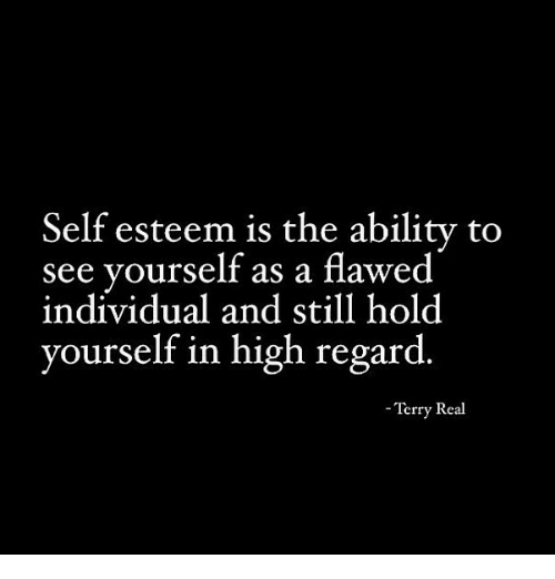 Ability, Real, and Self Esteem: Self esteem is the ability to  see yourself as a flawed  individual and still hold  yourself in high regard  -Terry Real