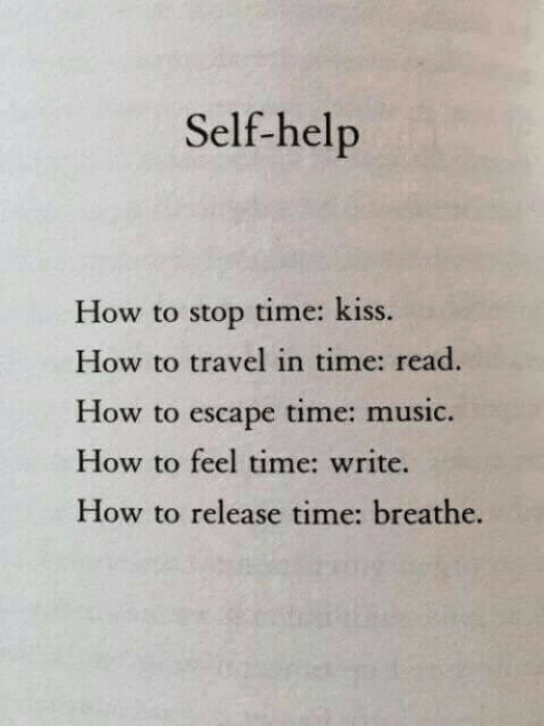 Music, Help, and How To: Self-help  How to stop time: kiss  How to travel in time: read  How to escape time: music.  How to feel time: write  How to release time: breathe.