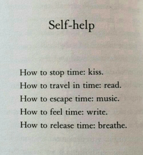 Breathe: Self-help  How to stop time: kiss.  How to travel in time: read.  How to escape time: music.  How to feel time: write.  How to release time: breathe.
