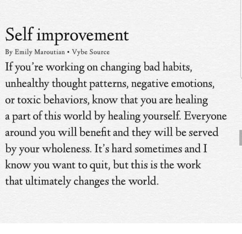 benefit: Self improvement  By Emily Maroutian Vybe Source  If you're working on changing bad habits,  unhealthy thought patterns, negative emotions,  or toxic behaviors, know that you are healing  a part of this world by healing yourself. Everyone  around you will benefit and they will be served  by your wholeness. It's hard sometimes and I  know you want to quit, but this is the work  that ultimately changes the world