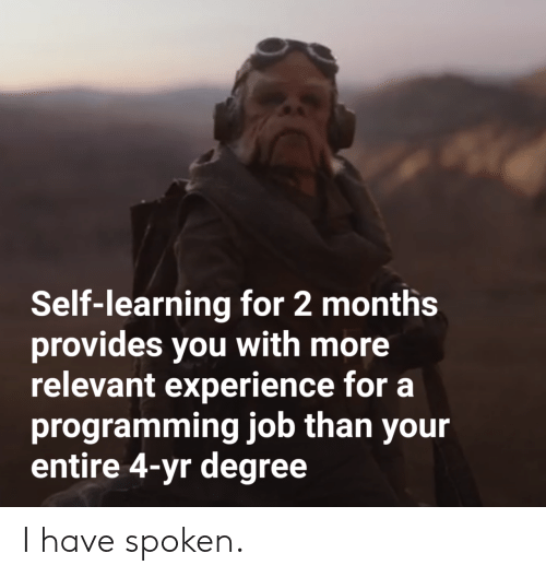 degree: Self-learning for 2 months  provides you with more  relevant experience for a  programming job than your  entire 4-yr degree I have spoken.