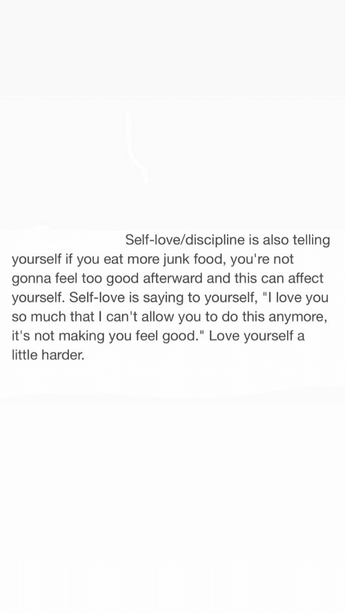 "love you so much: Self-love/discipline is also telling  yourself if you eat more junk food, you're not  gonna feel too good afterward and this can affect  yourself. Self-love is saying to yourself, ""I love you  so much that I can't allow you to do this anymore,  it's not making you feel good."" Love yourself a  little harder."