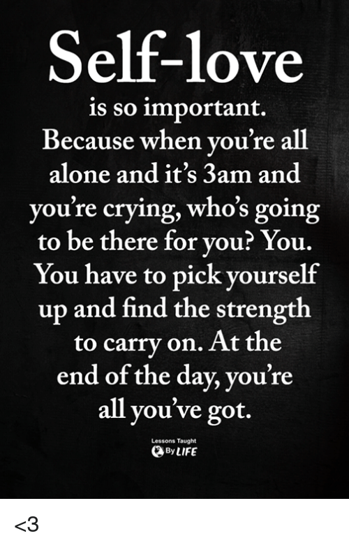 Being Alone, Crying, and Love: Self-love  is so important.  Because when vou're all  alone and it's 3am and  you're crying, who's going  to be there for you? You.  You have to pick vourself  up and find the strength  to carry on. At the  end of the day, you're  all you've got.  Lessons Taught  ByLIFE <3