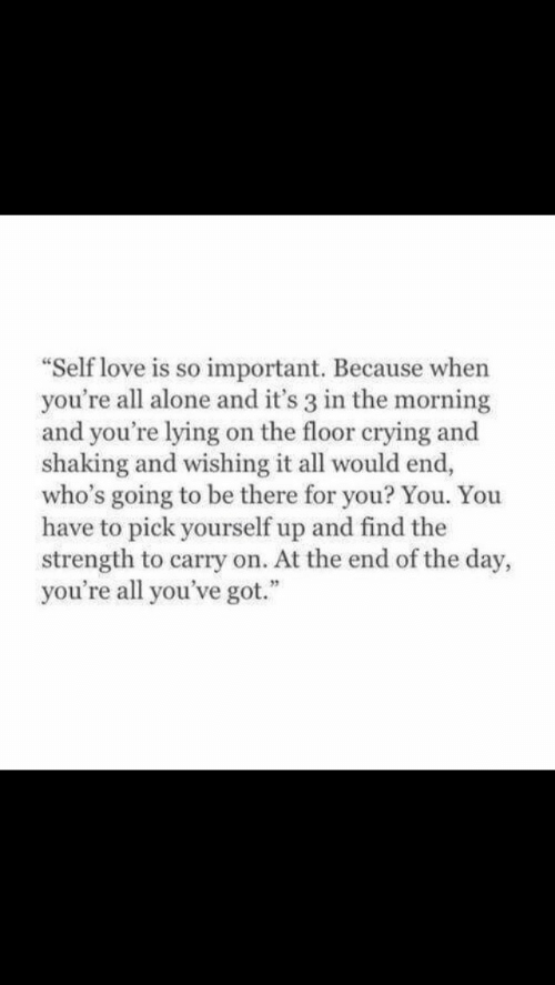 "at the end of the day: ""Self love is so important. Because when  you're all alone and it's 3 in the morning  and you're lying on the floor crying and  shaking and wishing it all would end,  who's going to be there for you? You. You  have to pick yourself up and find the  strength to carry on. At the end of the day,  you're all you've got."""