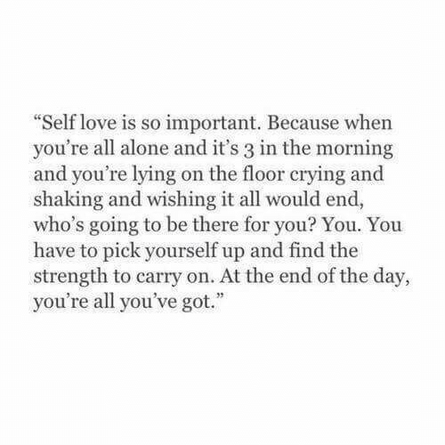 at the end of the day: Self love is so important. Because when  you're all alone and it's 3 in the morning  and you're lying on the floor crying and  shaking and wishing it all would end,  who's going to be there for you? You. You  have to pick yourself up and find the  strength to carry on. At the end of the day,  you're all you've got.""
