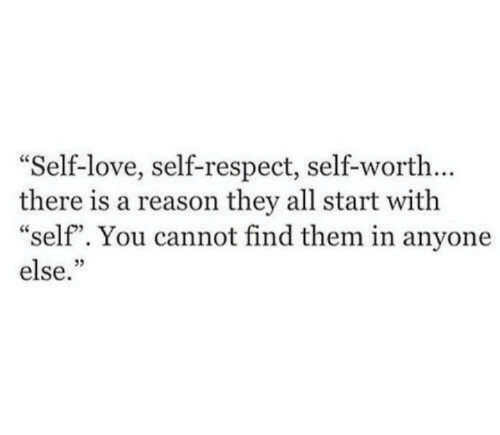 """self love: Self-love, self-respect, self-worth...  there is a reason they all start with  """"self"""". You cannot find them in anyone  else.""""  03"""