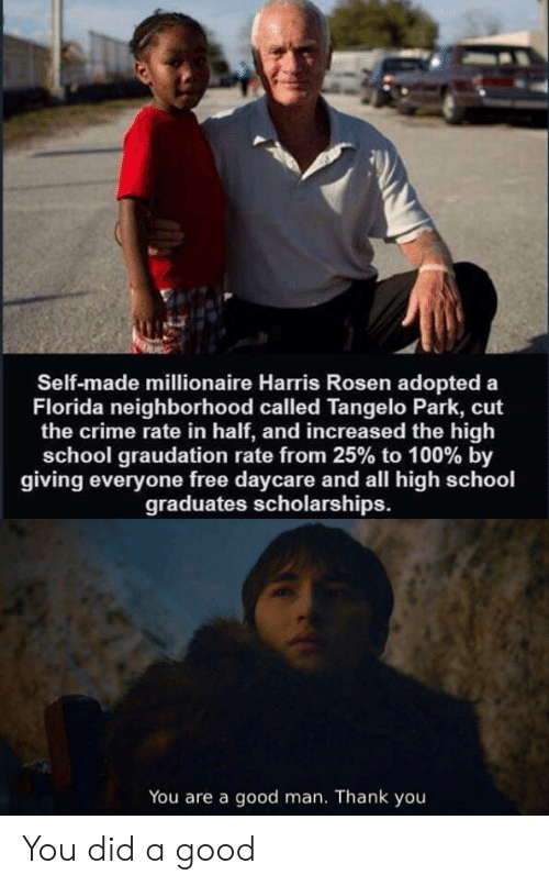 Crime, School, and Thank You: Self-made millionaire Harris Rosen adopted a  Florida neighborhood called Tangelo Park, cut  the crime rate in half, and increased the high  school graudation rate from 25% to 100 % by  giving everyone free daycare and all high school  graduates scholarships.  You are a good man. Thank you You did a good