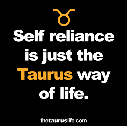 Life, Taurus, and Com: Self reliance  is just the  Taurus way  of life.  thetauruslife.com