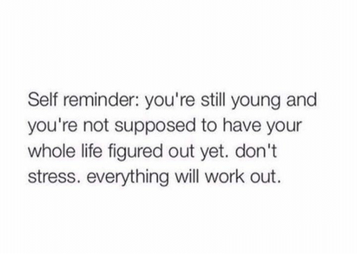 Life, Work, and Stress: Self reminder: you're still young and  you're not supposed to have your  whole life figured out yet. don't  stress. everything will work out.
