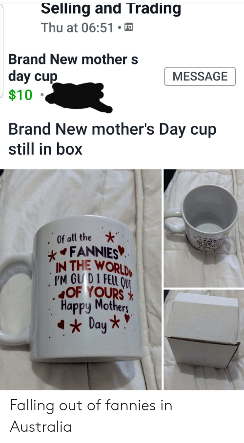 Happy Mothers Day: Selling and Trading  Thu at 06:51  Brand New mother s  day cup  $10  MESSAGE  Brand New mother's Day cup  still in box  Of all the  FANNIES  IN THE WORLD  PM GUDI FELL ONT  OF YOURSX  Happy Mothers  Day *  Of att the  FAN  N THE Falling out of fannies in Australia