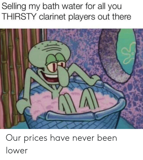 Thirsty, Water, and Never: Selling my bath water for all you  THIRSTY clarinet players out there Our prices have never been lower