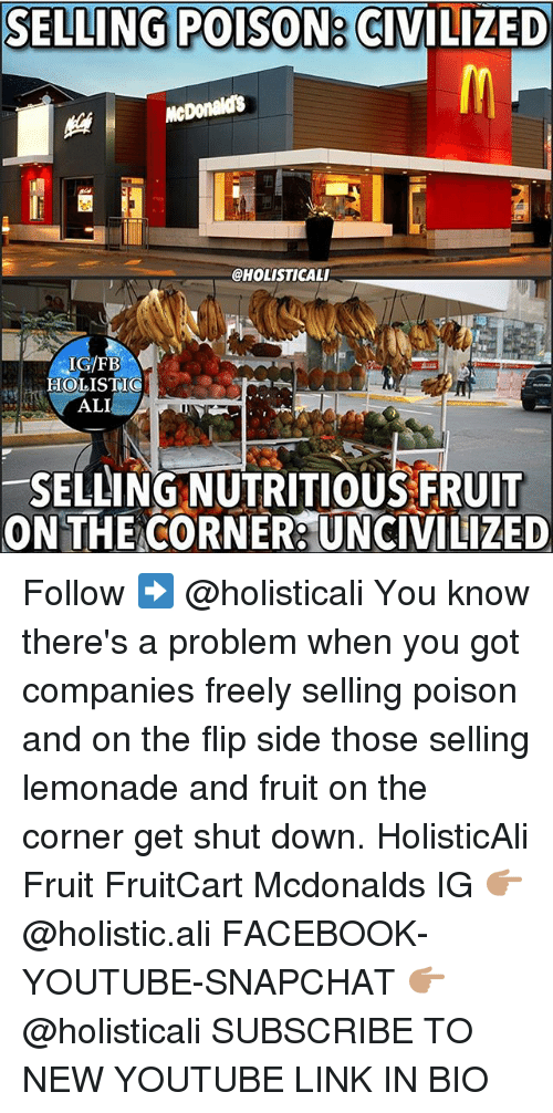 alie: SELLING POISON  a CIVILIZED  McDonalds  @HOLISTICALI  IGFB  HOLISTI  SELLING NUTRITIOUS FRUIT  ONTHE CORNER UNCIVILIZED Follow ➡️ @holisticali You know there's a problem when you got companies freely selling poison and on the flip side those selling lemonade and fruit on the corner get shut down. HolisticAli Fruit FruitCart Mcdonalds IG 👉🏽 @holistic.ali FACEBOOK-YOUTUBE-SNAPCHAT 👉🏽 @holisticali SUBSCRIBE TO NEW YOUTUBE LINK IN BIO