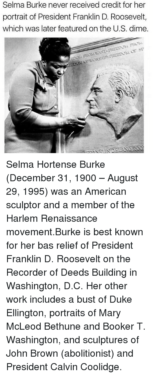 Memes, Selma, Alabama, and Work: Selma Burke never received credit for her  portrait of President Franklin D. Roosevelt,  which was later featured on the U.S. dime.  EDOM FROM WANT-FREEDOM FRO Selma Hortense Burke (December 31, 1900 – August 29, 1995) was an American sculptor and a member of the Harlem Renaissance movement.Burke is best known for her bas relief of President Franklin D. Roosevelt on the Recorder of Deeds Building in Washington, D.C. Her other work includes a bust of Duke Ellington, portraits of Mary McLeod Bethune and Booker T. Washington, and sculptures of John Brown (abolitionist) and President Calvin Coolidge.