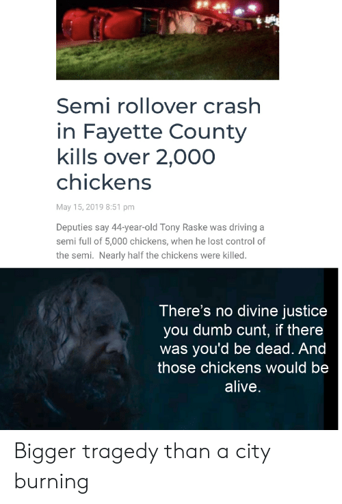 Alive, Driving, and Dumb: Semi rollover crash  in Fayette County  kills over 2,000  chickens  May 15, 2019 8:51 pm  Deputies say 44-year-old Tony Raske was driving a  semi full of 5,000 chickens, when he lost control of  the semi. Nearly half the chickens were killed.  There's no divine justice  you dumb cunt, if there  was you'd be dead. And  those chickens would be  alive Bigger tragedy than a city burning