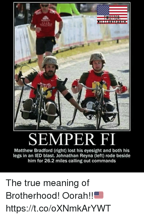 Memes, True, and Lost: SEMPER FI  Matthew Bradford (right) lost his eyesight and both his  legs in an IED blast. Johnathan Reyna (left) rode beside  him for 26.2 miles calling out commands The true meaning of Brotherhood! Oorah!!🇺🇸 https://t.co/oXNmkArYWT