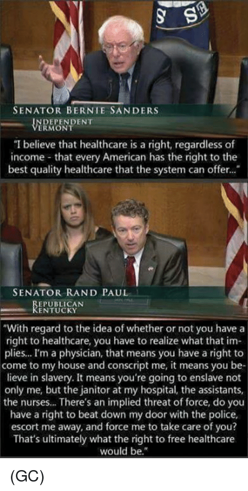 """Rand Paul: SENATOR BERNIE SANDERS  DEPENDENT  ERMONT  """"I believe that healthcare is a right, regardless of  income that every American has the right to the  best quality healthcare that the system can offer...  SENATOR RAND PAUL  EPUBLICAN  KENTUCKY  """"With regard to the idea of whether or not you have a  right to healthcare, you have to realize what that im-  plies... I'm a physician, that means you have a right to  come to my house and conscript me, it means you be-  lieve in slavery. It means you're going to enslave not  only me, but the janitor at my hospital, the assistants,  the nurses... There's an implied threat of force, do you  have a right to beat down my door with the police,  escort me away, and force me to take care of you?  That's ultimately what the right to free healthcare  would be."""" (GC)"""