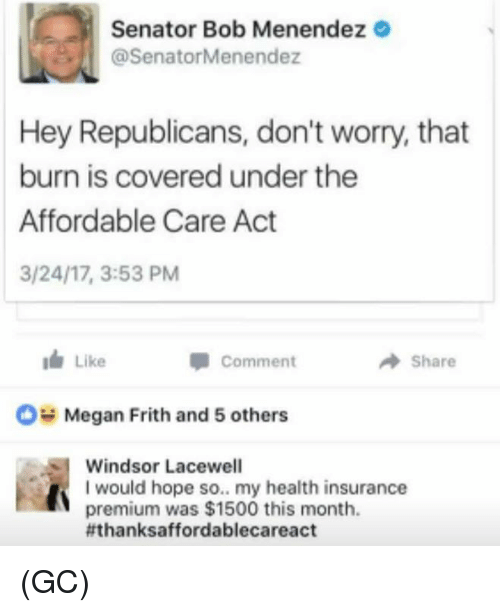 Windsor: Senator Bob Menendez  @SenatorMenendez  Hey Republicans, don't worry, that  burn is covered under the  Affordable Care Act  3/24/17, 3:53 PM  I Like  A Share  Comment  OH Megan Frith and 5 others  Windsor Lacewell  I would hope so.. my health insurance  premium was $1500 this month.  fthanksaffordablecareact (GC)