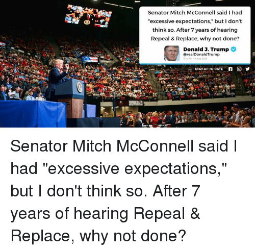 """Date, Trump, and Mitch McConnell: Senator Mitch McConnell said I had  """"excessive expectations,"""" but I don't  think so. After 7 years of hearing  Repeal & Replace, why not done?  Donald 3. Trump  @realDonaldTrump  14 AM-9 Aug 2o1  STAY UP TO DATE  回乡 Senator Mitch McConnell said I had """"excessive expectations,"""" but I don't think so. After 7 years of hearing Repeal & Replace, why not done?"""