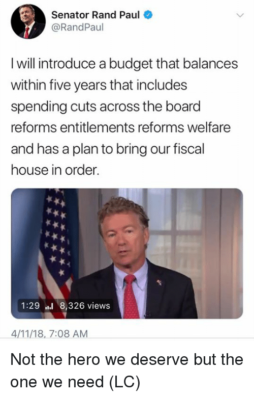 Rand Paul: Senator Rand Paul  @RandPaul  I will introduce a budget that balances  within five years that includes  spending cuts across the board  reforms entitlements reforms welfare  and has a plan to bring our fiscal  house in order.  1:29 8,326 views  4/11/18, 7:08 AM Not the hero we deserve but the one we need (LC)