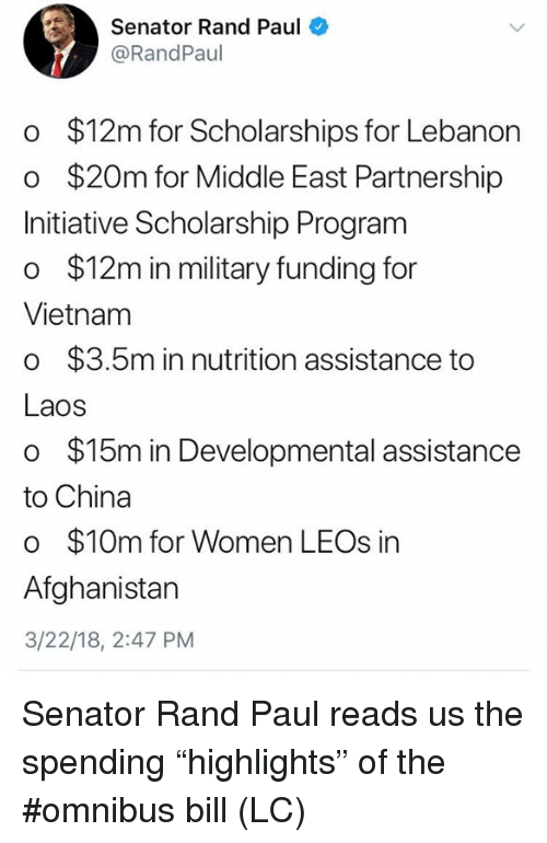 "laos: Senator Rand Paul  @RandPaul  o $12m for Scholarships for Lebanon  o $20m for Middle East Partnership  Initiative Scholarship Program  o $12m in military funding for  Vietnam  o $3.5m in nutrition assistance to  Laos  o $15m in Developmental assistance  to China  o $10m for Women LEOs in  Afghanistan  3/22/18, 2:47 PM Senator Rand Paul reads us the spending  ""highlights"" of the #omnibus bill (LC)"