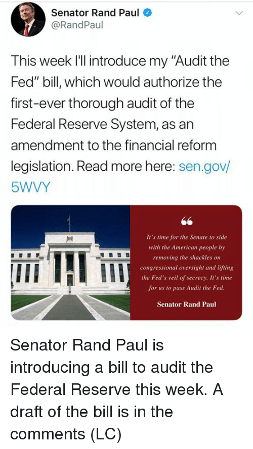 """federal reserve: Senator Rand Paul  @RandPaul  This week l'll introduce my """"Audit the  Fed"""" bill, which would authorize the  first-ever thorough audit of the  Federal Reserve System, as an  amendment to the financial reform  legislation. Read more here: sen.gov/  5WVY  It's time for the Senate to side  with the American people by  removing the shackles on  congressional oversight and lifting  the Fed's veil of secrecy. It's time  for us to pass Audit the Fed  Senator Rand Paul  IIE Senator Rand Paul is introducing a bill to audit the Federal Reserve this week.  A draft of the bill is in the comments (LC)"""