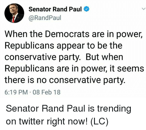 Rand Paul: Senator Rand Paul  @RandPaul  When the Democrats are in power,  Republicans appear to be the  conservative party. But when  Republicans are in power, it seems  there is no conservative party.  6:19 PM 08 Feb 18 Senator Rand Paul is trending on twitter right now! (LC)