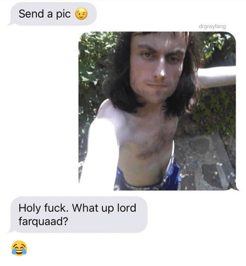 what up: Send a pic  drgrayfang  Holy fuck. What up lord  farquaad? 😂