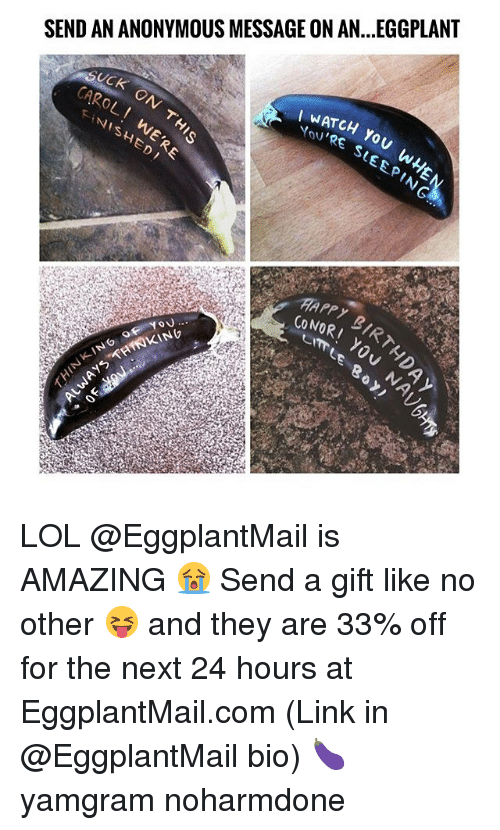 eggplant: SEND AN ANONYMOUS MESSAGE ON AN...EGGPLANT  FINISHED  WATCH  You  PIN LOL @EggplantMail is AMAZING 😭 Send a gift like no other 😝 and they are 33% off for the next 24 hours at EggplantMail.com (Link in @EggplantMail bio) 🍆 yamgram noharmdone