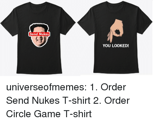 Send Nukes: Send Nukes  YOU LOOKED! universeofmemes:  1. Order Send Nukes T-shirt 2. Order Circle Game T-shirt