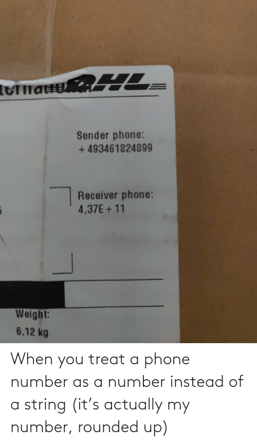 Phone, Phone Number, and String: Sender phone:  + 493461824899  Receiver phone:  4,37E+11  Weight:  6,12 kg When you treat a phone number as a number instead of a string (it's actually my number, rounded up)