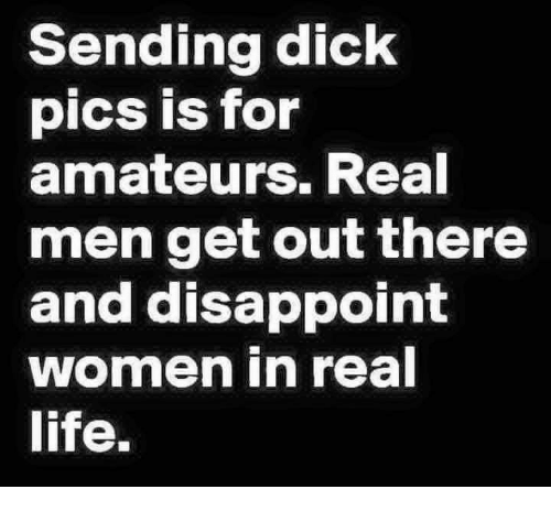 Dank, Dick Pics, and Disappointed: Sending dick  pics is for  amateurs. Real  men get out there  and disappoint  women in real  life.