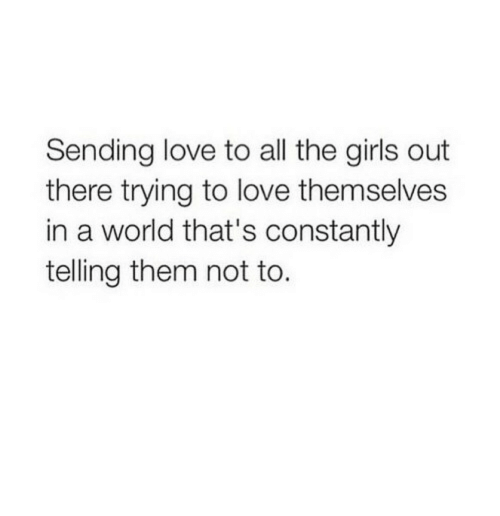 Girls, Love, and World: Sending love to all the girls out  there trying to love themselves  in a world that's constantly  telling them not to.