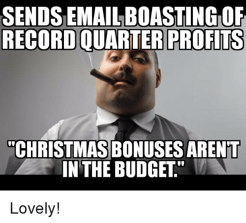 """Christmas, Budget, and Email: SENDS EMAIL BOASTING OF  RECORD QUARTER PROFITS  """"CHRISTMAS BONUSES ARENT  IN THE BUDGET"""" Lovely!"""