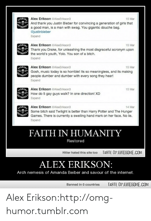 douche bag: SENG Alex Erikson @AlexErikson3  15 Mar  And thank you Justin Bieber for convincing a generation of girls that  a good man, is a man with swag. You gigantic douche bag.  @justinbieber  Expand  BNGE Alex Erikson @AlexErikson3  15 Mar  Thank you Drake, for unleashing the most disgraceful acronym upon  OARA  the world's youth, Yolo. You son of a bitch.  Expand  NENGR Alex Erikson @AlexErikson3  15 Mar  Gosh, music today is so horrible! Its so meaningless, and its making  people dumber and dumber with every song they hear!  Expand  NENGR Alex Erikson @AlexErikson3  15 Mar  How do 5 gay guys walk? In one direction! XD  Expand  BNOR Alex Erikson @AlexErikson3  14 Mar  Some bitch said Twilight is better than Harry Potter and The Hunger  Games. There is currently a swelling hand mark on her face. No lie.  Expand  FAITH IN HUMANITY  Restored  TASTE OF AWESOME.COM  Hitler hated this site too  ALEX ERIKSON:  Arch nemesis of Amanda Beiber and savour of the internet.  TASTE OF AWESOME.COM  Banned in 0 countries Alex Erikson:http://omg-humor.tumblr.com