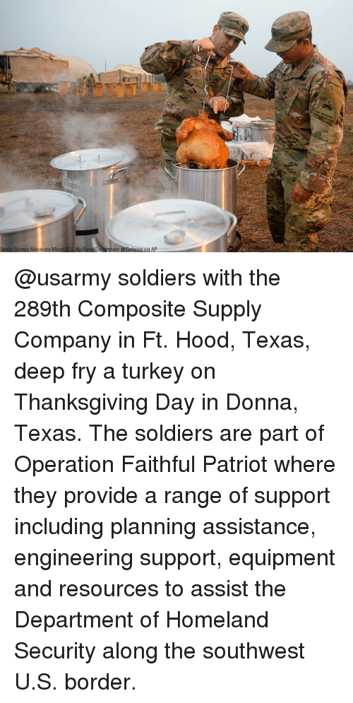 Donna: Senior Airman Alexandra Minor/U.S. Air Force/Department of Defense via AP @usarmy soldiers with the 289th Composite Supply Company in Ft. Hood, Texas, deep fry a turkey on Thanksgiving Day in Donna, Texas. The soldiers are part of Operation Faithful Patriot where they provide a range of support including planning assistance, engineering support, equipment and resources to assist the Department of Homeland Security along the southwest U.S. border.
