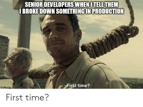 Time, Com, and Down: SENIOR DEVELOPERS WHEN OTELL THEM  I BROKE DOWN SOMETHING IN PRODUCTION  First time?  imgflip.com First time?