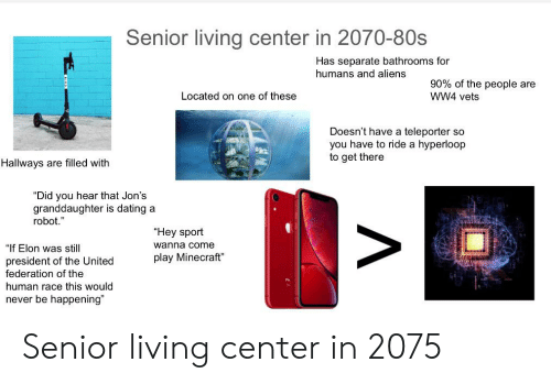 """80s, Dating, and Minecraft: Senior living center in 2070-80s  Has separate bathrooms for  humans and aliens  90% of the people are  Located on one of these  WW4 vets  Doesn't have a teleporter so  you have to ride a hyperloop  to get there  Hallways are filled with  """"Did you hear that Jon's  granddaughter is dating a  robot.""""  """"Hey sport  wanna come  """"If Elon was still  play Minecraft""""  president of the United  federation of the  human race this would  never be happening"""" Senior living center in 2075"""