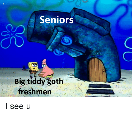 Big, Goth, and Seniors: Seniors  Big tiddy goth  freshmen I see u