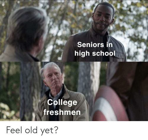 freshmen: Seniors in  high school  College  freshmen Feel old yet?