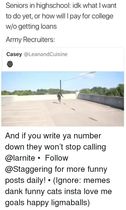 seniors: Seniors in highschool: idk what I want  to do yet, or how will I pay for college  w/o getting loans  Army Recruiters:  Casey @LeanandCuisine And if you write ya number down they won't stop calling @larnite • ➫➫➫ Follow @Staggering for more funny posts daily! • (Ignore: memes dank funny cats insta love me goals happy ligmaballs)
