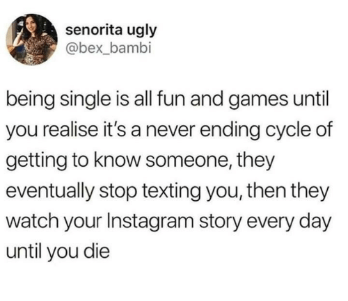 Bambi, Instagram, and Texting: senorita ugly  @bex_bambi  being single is all fun and games until  you realise it's a never ending cycle of  getting to know someone, they  eventually stop texting you, then they  watch your Instagram story every day  until you die
