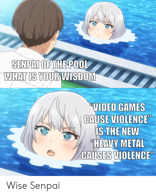"Anime, Video Games, and Games: SENPAI OF THE POOL  WHAT IS YOUR WISDOM  ""VIDEO GAMES  CAUSE VIOLENCE""  IS THE NEW  ""HEAVY METAL  CAUSES VIOLENCE"" Wise Senpai"