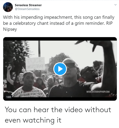 worldstarhiphop: Senseless Streamer  @StreamSenseless  With his impending impeachment, this song can finally  be a celebratory chant instead of a grim reminder. RIP  Nipsey  HAM URAHAM  GRAHAM #SMITH& DA  WORLDSTARHIPHOP.COM  1:03 You can hear the video without even watching it