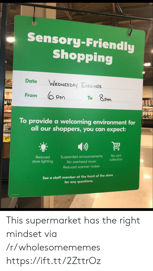 any questions: Sensory-Friendly  Shopping  Date  WEDNESDAY EVENINGS  From  To 8Pm  To provide a welcoming environment for  all our shoppers, you can expect:  499  No cart  Suspended announcements  Reduced  collection  store lighting  No overhead music  Reduced scanner noises  See a staff member at the front of the store  for any questions. This supermarket has the right mindset via /r/wholesomememes https://ift.tt/2ZttrOz