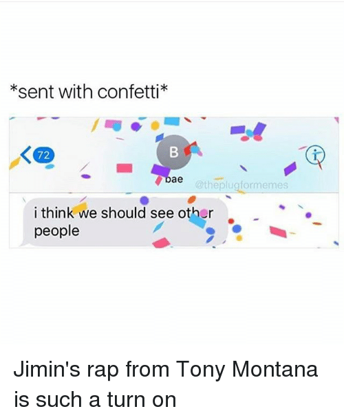 see-other-people: *sent with confetti*  72  Dae  @theplugformemes  i think we should see other  people Jimin's rap from Tony Montana is such a turn on
