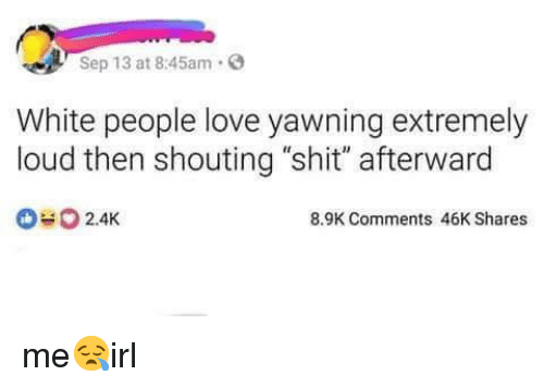 "yawning: Sep 13 at 8:45am.  White people love yawning extremely  loud then shouting ""shit"" afterward  2.4K  8.9K Comments 46K Shares me😪irl"