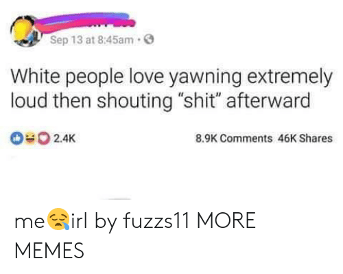 "yawning: Sep 13 at 8:45am.  White people love yawning extremely  loud then shouting ""shit"" afterward  2.4K  8.9K Comments 46K Shares me😪irl by fuzzs11 MORE MEMES"