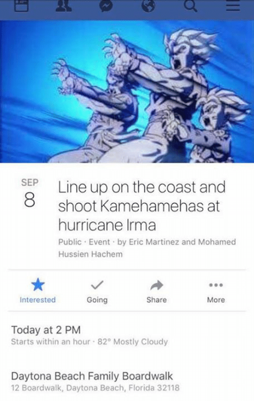 Publicated: SEP  8 shoot Kamehamehas at  hurricane Irma  Public Event by Eric Martinez and Mohamed  Hussien Hachem  Interested  Going  Share  More  Today at 2 PM  Starts within an hour 82° Mostly Cloudy  Daytona Beach Family Boardwalk  12 Boardwalk, Daytona Beach, Florida 32118