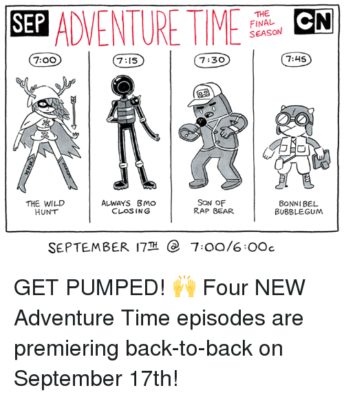 wildness: SEP ADVENTURMCN  THE  FINAL  SEASON  7:00  7:15  7:30  7:45  THE WILD  HUNT  ALWAYS BMo  CLOSING  SON OF  RAP BEAR  BONNI BEL  BUBBLEGUM  SEPTEMBER 17  e  7:00/6OOc GET PUMPED! 🙌  Four NEW Adventure Time episodes are premiering back-to-back on September 17th!