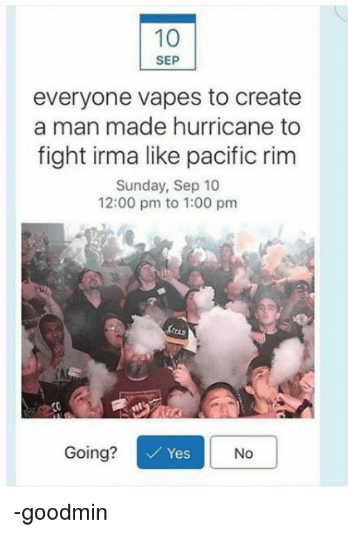fightings: SEP  everyone vapes to create  a man made hurricane to  fight irma like pacific rim  Sunday, Sep 10  12:00 pm to 1:00 pm  CA  Going?  Yes  No -goodmin
